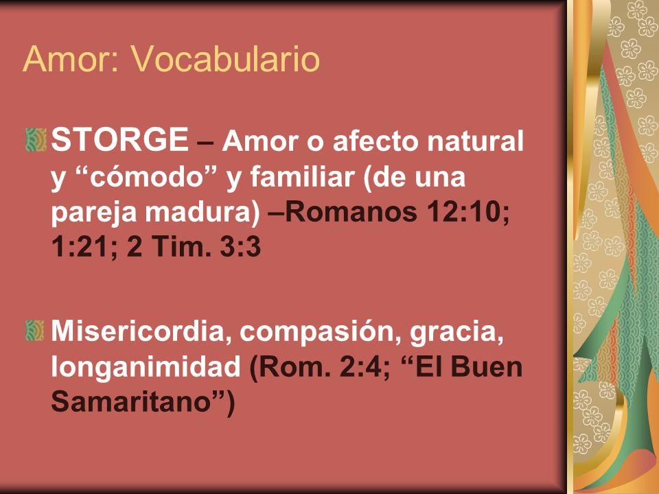 Amor: Vocabulario STORGE – Amor o afecto natural y cómodo y familiar (de una pareja madura) –Romanos 12:10; 1:21; 2 Tim. 3:3 Misericordia, compasión,