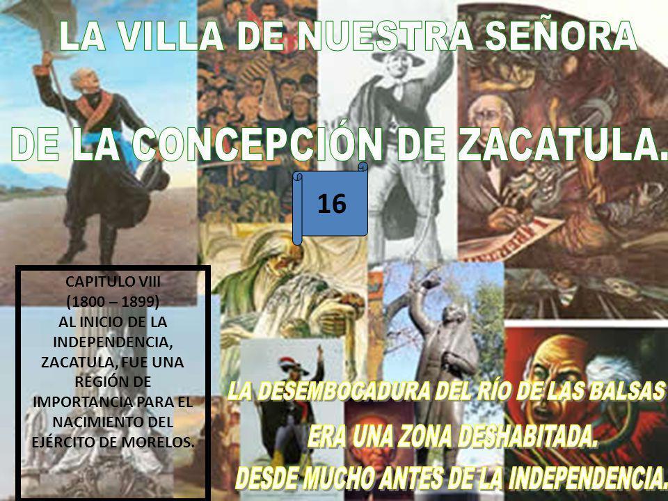 16 CAPITULO VIII (1800 – 1899) AL INICIO DE LA INDEPENDENCIA, ZACATULA, FUE UNA REGIÓN DE IMPORTANCIA PARA EL NACIMIENTO DEL EJÉRCITO DE MORELOS.