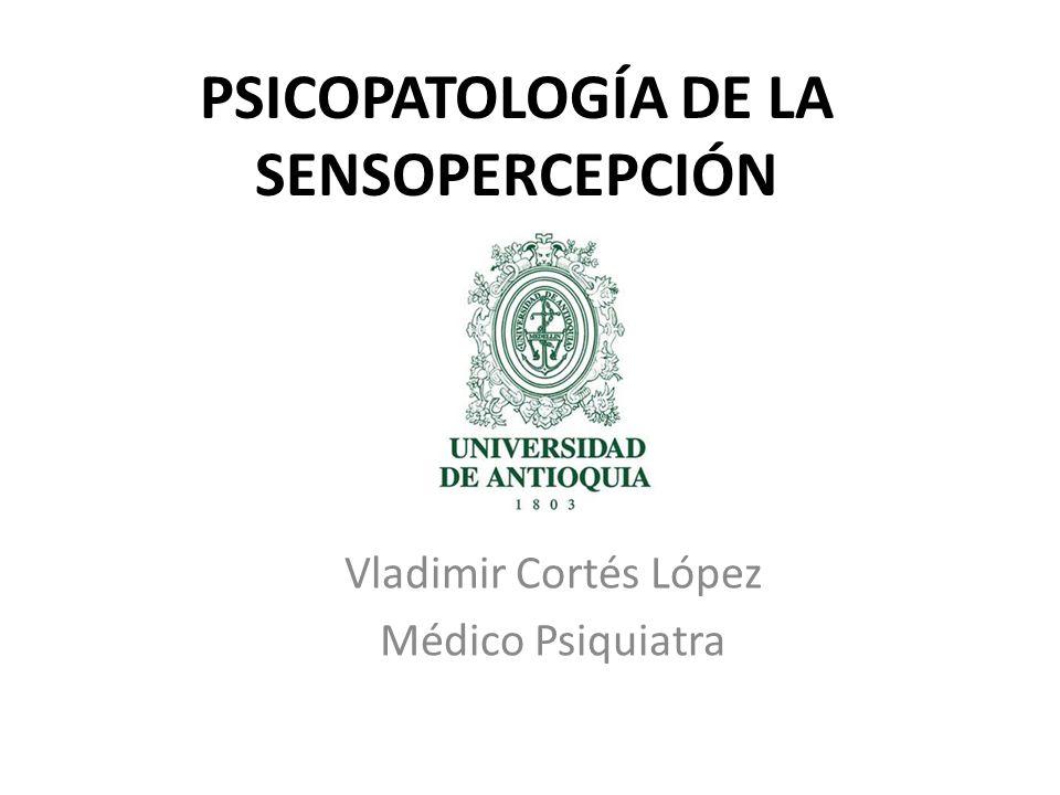 PSICOPATOLOGÍA DE LA SENSOPERCEPCIÓN Vladimir Cortés López Médico Psiquiatra