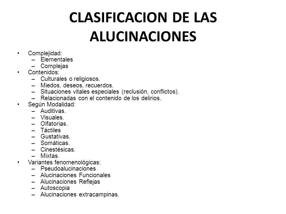CLASIFICACION DE LAS ALUCINACIONES Complejidad: –Elementales –Complejas Contenidos: –Culturales o religiosos. –Miedos, deseos, recuerdos. –Situaciones