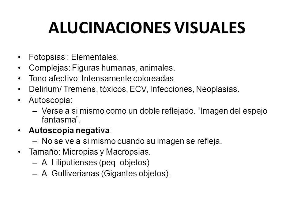 ALUCINACIONES VISUALES Fotopsias : Elementales. Complejas: Figuras humanas, animales. Tono afectivo: Intensamente coloreadas. Delirium/ Tremens, tóxic