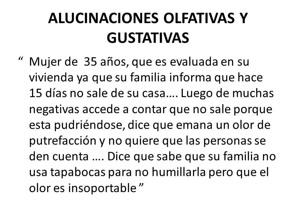 ALUCINACIONES OLFATIVAS Y GUSTATIVAS Mujer de 35 años, que es evaluada en su vivienda ya que su familia informa que hace 15 días no sale de su casa….