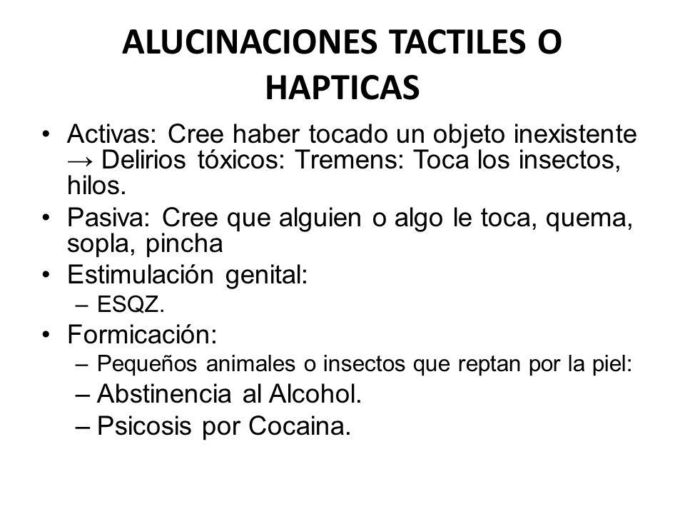 ALUCINACIONES TACTILES O HAPTICAS Activas: Cree haber tocado un objeto inexistente Delirios tóxicos: Tremens: Toca los insectos, hilos. Pasiva: Cree q