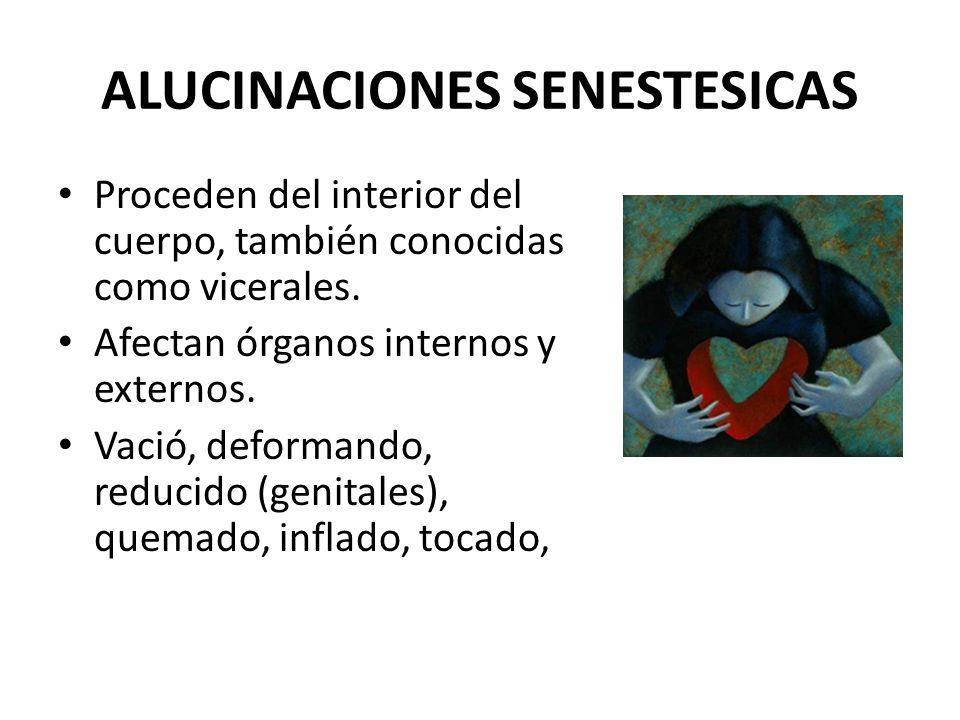 ALUCINACIONES SENESTESICAS Proceden del interior del cuerpo, también conocidas como vicerales. Afectan órganos internos y externos. Vació, deformando,