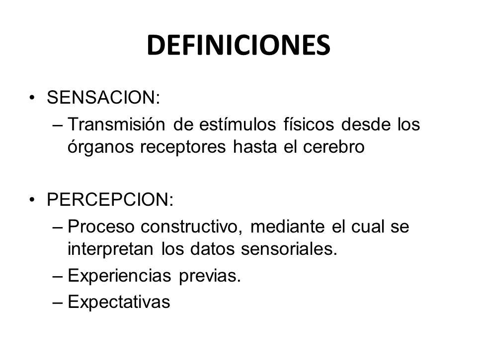 DEFINICIONES SENSACION: –Transmisión de estímulos físicos desde los órganos receptores hasta el cerebro PERCEPCION: –Proceso constructivo, mediante el