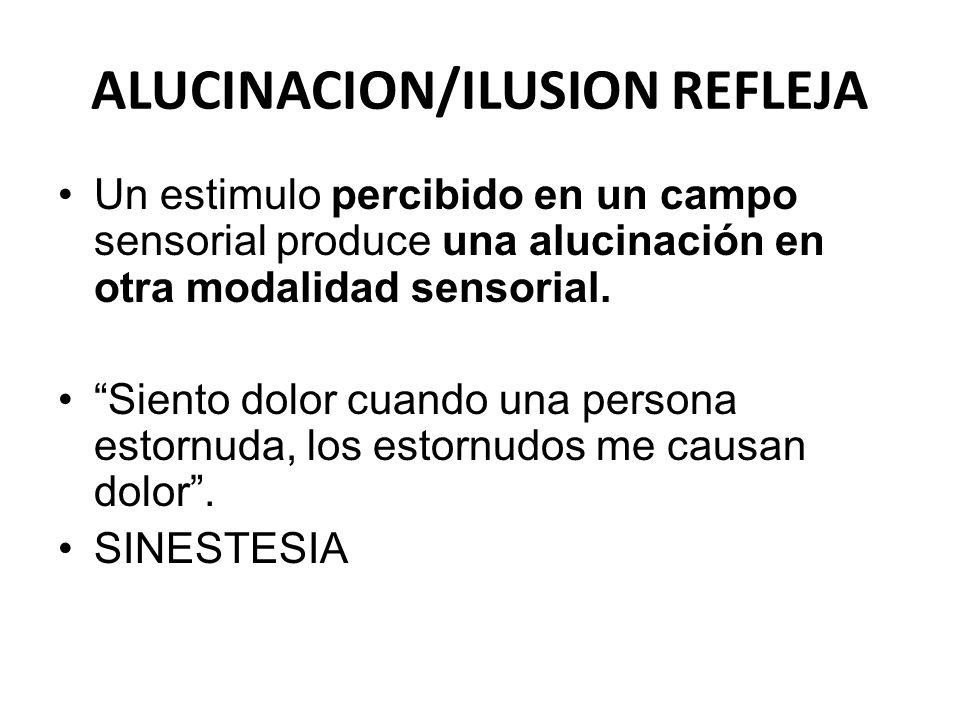 ALUCINACION/ILUSION REFLEJA Un estimulo percibido en un campo sensorial produce una alucinación en otra modalidad sensorial. Siento dolor cuando una p