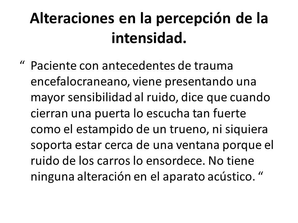 Alteraciones en la percepción de la intensidad. Paciente con antecedentes de trauma encefalocraneano, viene presentando una mayor sensibilidad al ruid