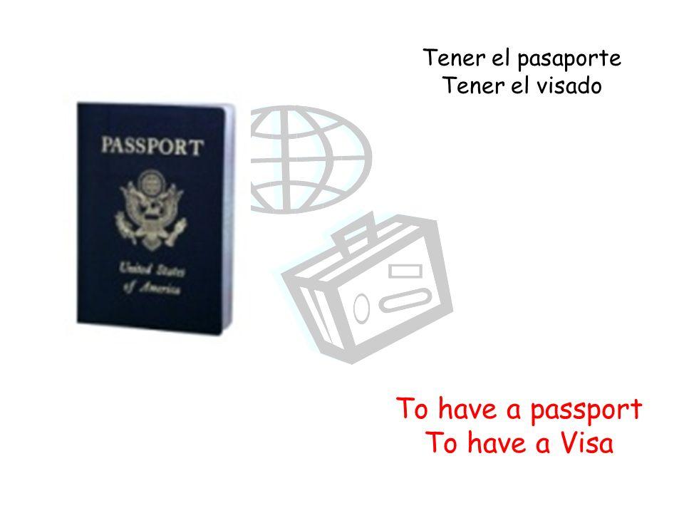 To have a passport To have a Visa Tener el pasaporte Tener el visado