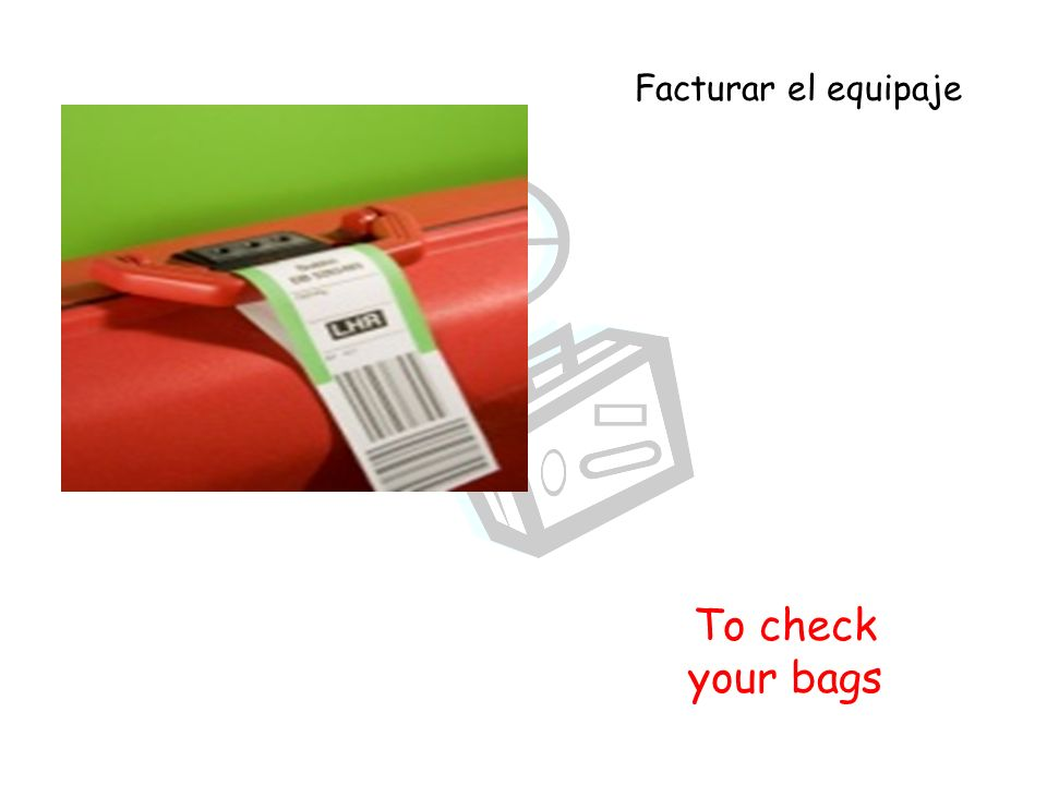 To check your bags Facturar el equipaje