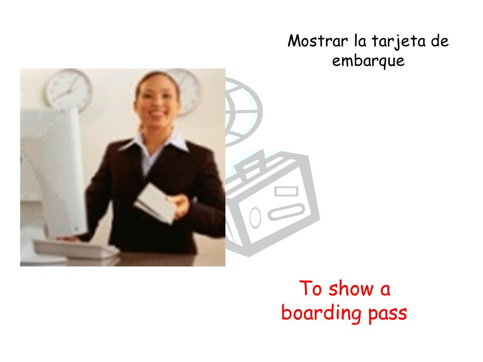 To show a boarding pass Mostrar la tarjeta de embarque