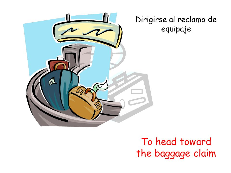 To head toward the baggage claim Dirigirse al reclamo de equipaje