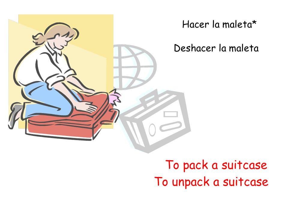 To pack a suitcase Hacer la maleta* Deshacer la maleta To unpack a suitcase