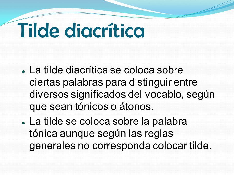 Tilde diacrítica La tilde diacrítica se coloca sobre ciertas palabras para distinguir entre diversos significados del vocablo, según que sean tónicos o átonos.