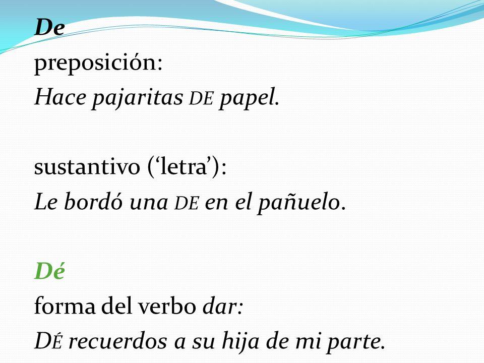 De preposición: Hace pajaritas DE papel.sustantivo (letra): Le bordó una DE en el pañuelo.