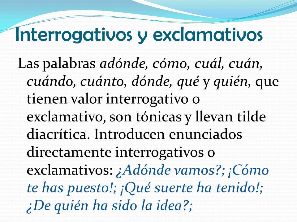Interrogativos y exclamativos Las palabras adónde, cómo, cuál, cuán, cuándo, cuánto, dónde, qué y quién, que tienen valor interrogativo o exclamativo, son tónicas y llevan tilde diacrítica.
