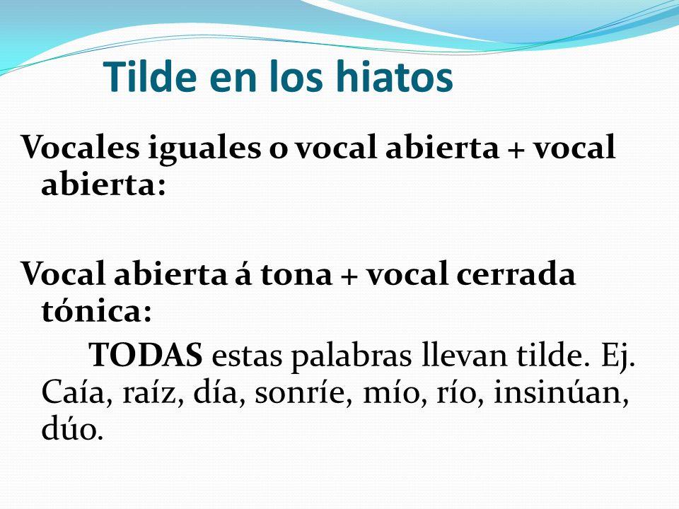 Tilde en los hiatos Vocales iguales o vocal abierta + vocal abierta: Vocal abierta á tona + vocal cerrada tónica: TODAS estas palabras llevan tilde.