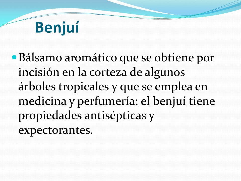 Benjuí Bálsamo aromático que se obtiene por incisión en la corteza de algunos árboles tropicales y que se emplea en medicina y perfumería: el benjuí tiene propiedades antisépticas y expectorantes.