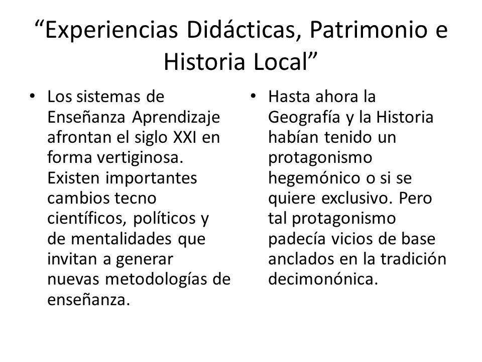 Experiencias Didácticas, Patrimonio e Historia Local Los sistemas de Enseñanza Aprendizaje afrontan el siglo XXI en forma vertiginosa. Existen importa