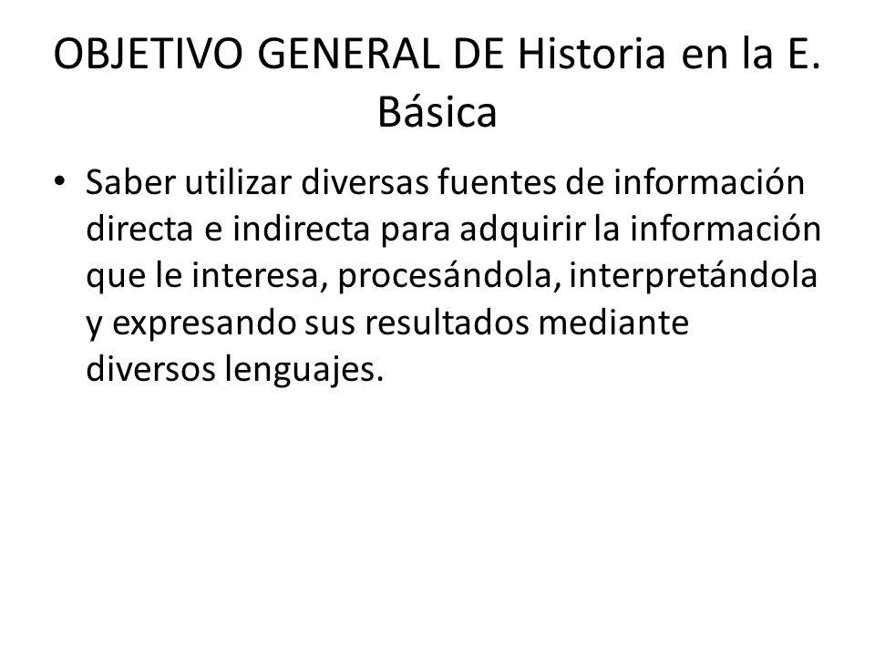 OBJETIVO GENERAL DE Historia en la E. Básica Saber utilizar diversas fuentes de información directa e indirecta para adquirir la información que le in