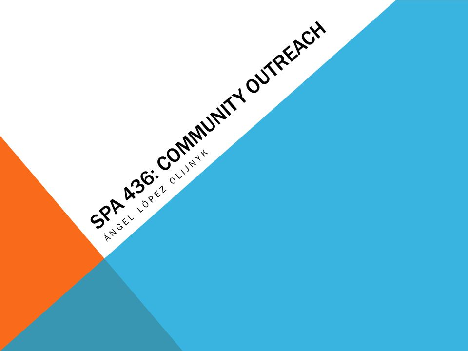 SPA 436: COMMUNITY OUTREACH ÁNGEL LÓPEZ OLIJNYK