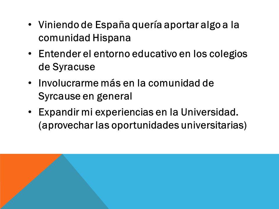 Viniendo de España quería aportar algo a la comunidad Hispana Entender el entorno educativo en los colegios de Syracuse Involucrarme más en la comunidad de Syrcause en general Expandir mi experiencias en la Universidad.