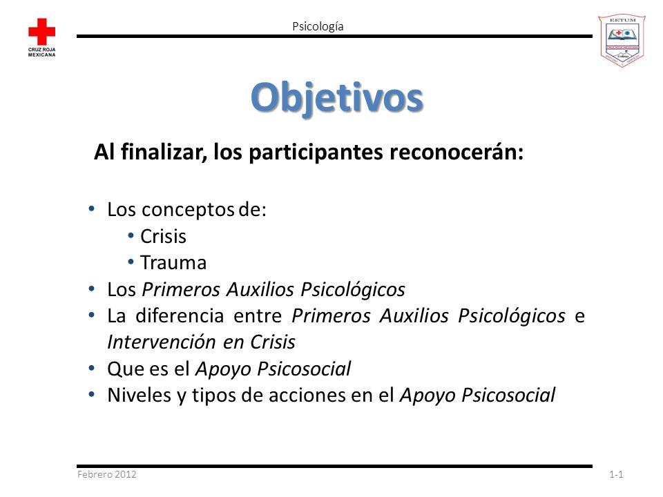 Febrero 20121-1 Psicología Objetivos Al finalizar, los participantes reconocerán: Los conceptos de: Crisis Trauma Los Primeros Auxilios Psicológicos L