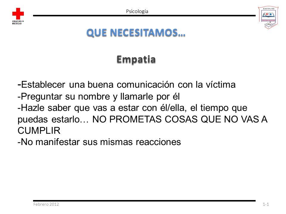 Febrero 20121-1 Psicología QUE NECESITAMOS… Empatia - Establecer una buena comunicación con la víctima -Preguntar su nombre y llamarle por él -Hazle s