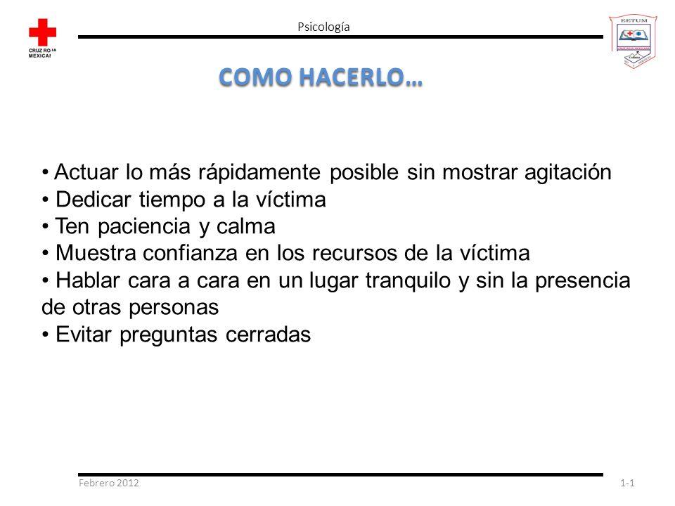 Febrero 20121-1 Psicología COMO HACERLO… Actuar lo más rápidamente posible sin mostrar agitación Dedicar tiempo a la víctima Ten paciencia y calma Mue