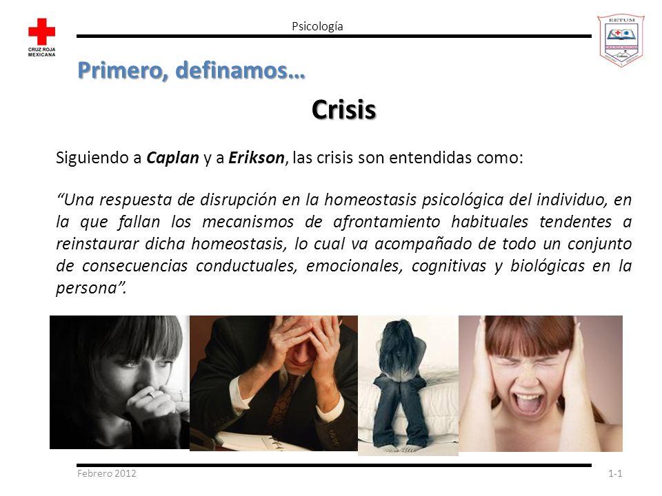Febrero 20121-1 Psicología Primero, definamos… Crisis Siguiendo a Caplan y a Erikson, las crisis son entendidas como: Una respuesta de disrupción en l