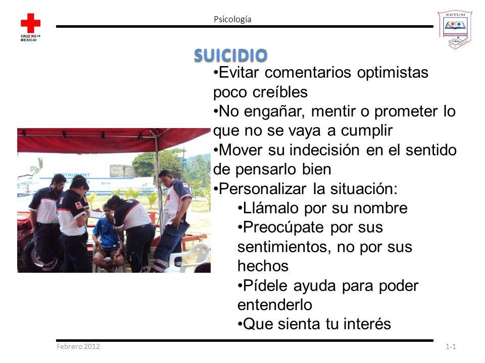Febrero 20121-1 Psicología SUICIDIO Evitar comentarios optimistas poco creíbles No engañar, mentir o prometer lo que no se vaya a cumplir Mover su ind