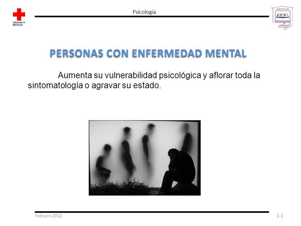 Febrero 20121-1 Psicología PERSONAS CON ENFERMEDAD MENTAL Aumenta su vulnerabilidad psicológica y aflorar toda la sintomatología o agravar su estado.