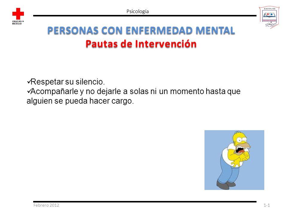 Febrero 20121-1 Psicología PERSONAS CON ENFERMEDAD MENTAL Pautas de Intervención Respetar su silencio. Acompañarle y no dejarle a solas ni un momento