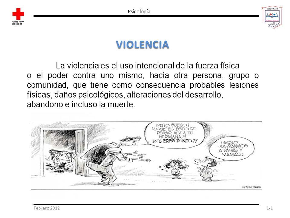 Febrero 20121-1 Psicología VIOLENCIA La violencia es el uso intencional de la fuerza física o el poder contra uno mismo, hacia otra persona, grupo o c