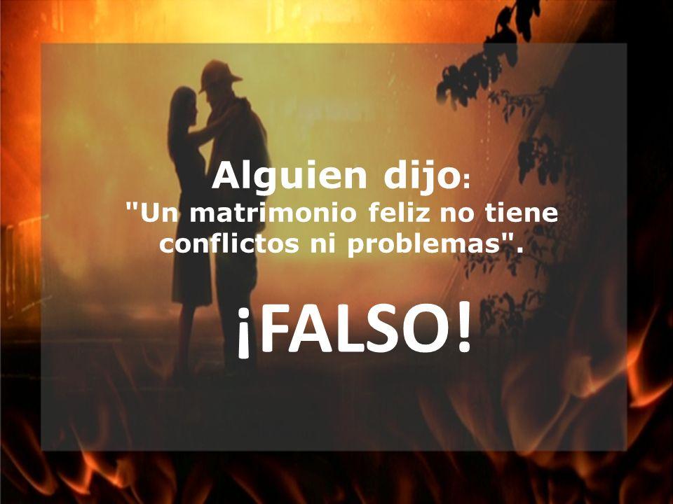 Alguien dijo : Un matrimonio feliz no tiene conflictos ni problemas . ¡FALSO!