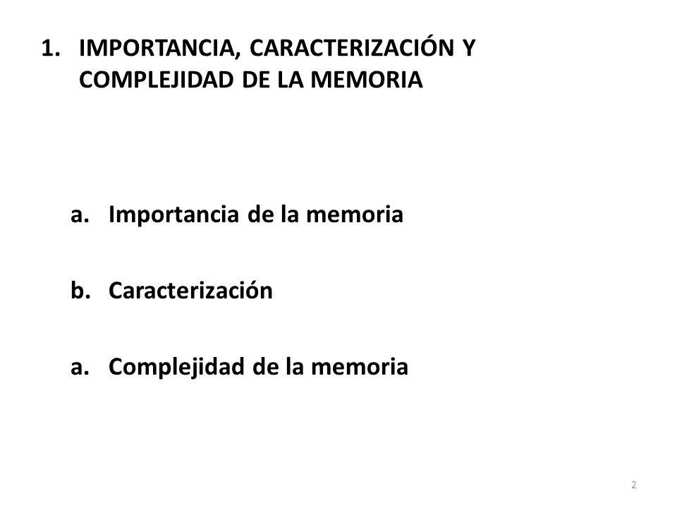 1.IMPORTANCIA, CARACTERIZACIÓN Y COMPLEJIDAD DE LA MEMORIA 2 a.Importancia de la memoria b.Caracterización a.Complejidad de la memoria