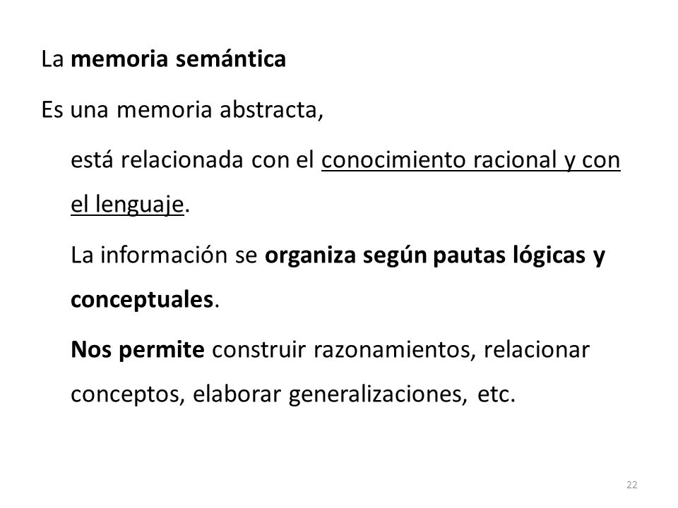 La memoria semántica Es una memoria abstracta, está relacionada con el conocimiento racional y con el lenguaje. La información se organiza según pauta