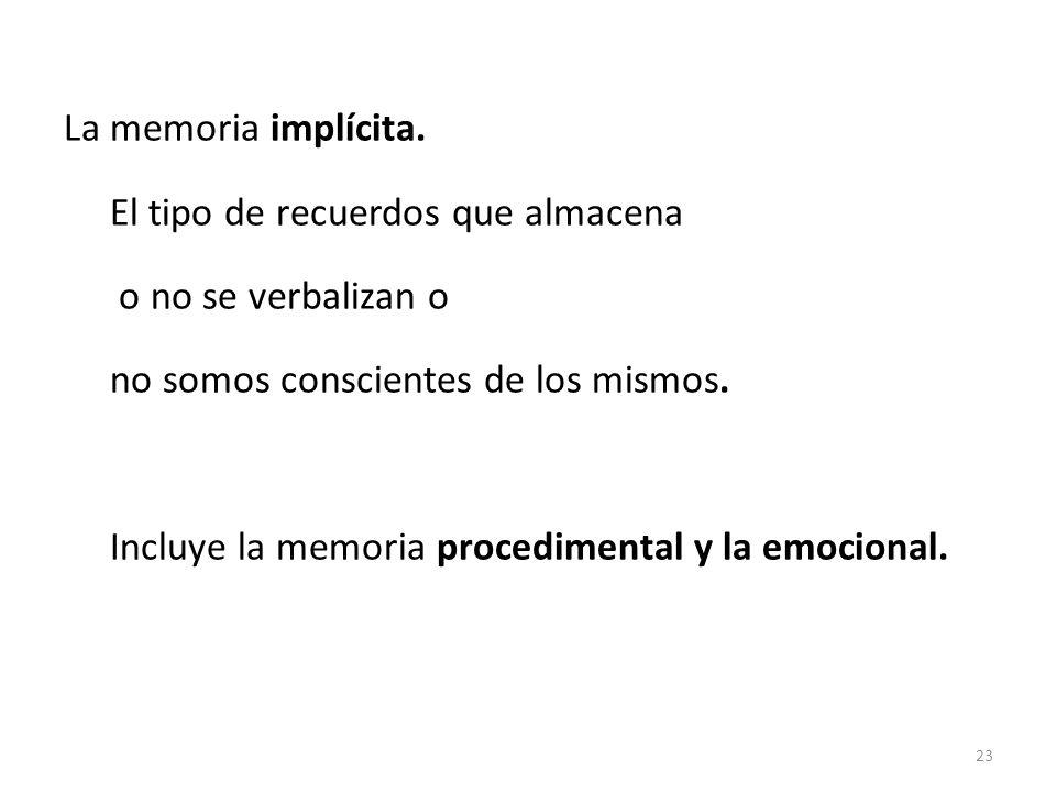 La memoria implícita. El tipo de recuerdos que almacena o no se verbalizan o no somos conscientes de los mismos. Incluye la memoria procedimental y la