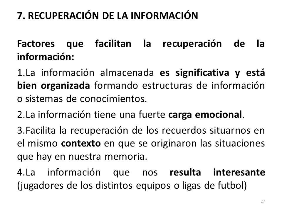 7. RECUPERACIÓN DE LA INFORMACIÓN Factores que facilitan la recuperación de la información: 1.La información almacenada es significativa y está bien o