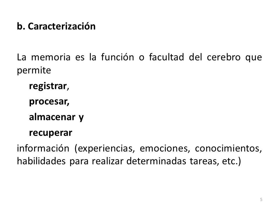 b. Caracterización La memoria es la función o facultad del cerebro que permite registrar, procesar, almacenar y recuperar información (experiencias, e