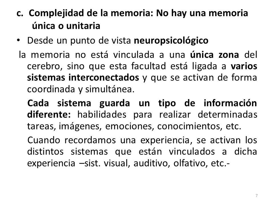 c. Complejidad de la memoria: No hay una memoria única o unitaria Desde un punto de vista neuropsicológico la memoria no está vinculada a una única zo