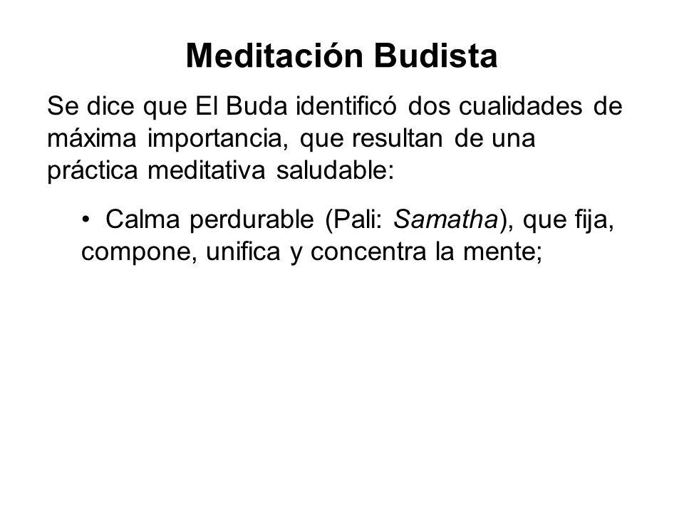 Meditación Budista Se dice que El Buda identificó dos cualidades de máxima importancia, que resultan de una práctica meditativa saludable: Calma perdurable (Pali: Samatha), que fija, compone, unifica y concentra la mente;