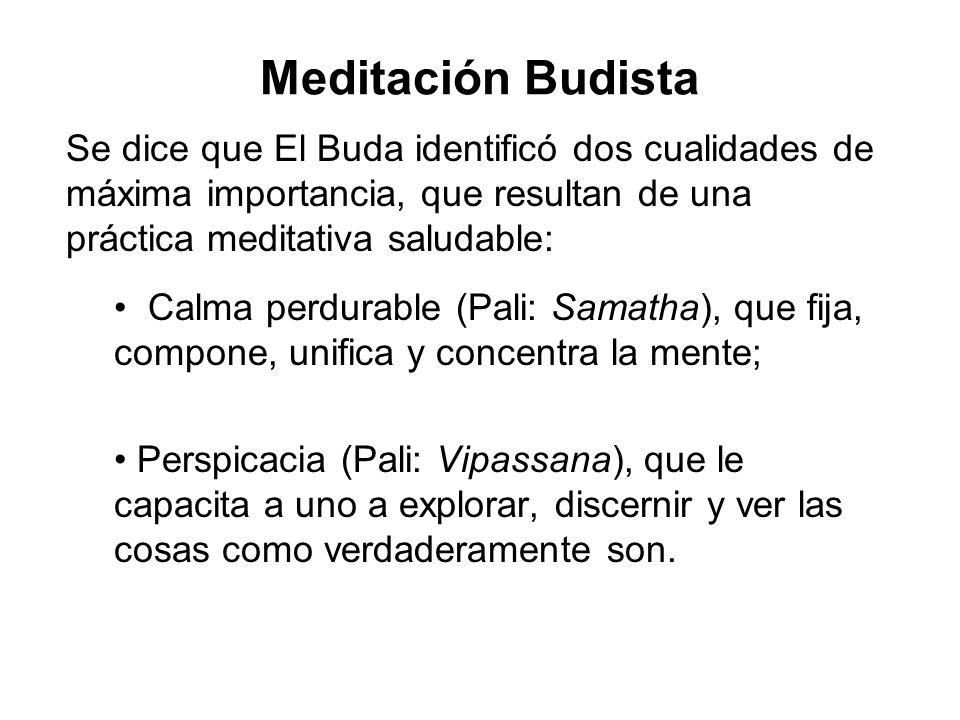 Meditación Budista Se dice que El Buda identificó dos cualidades de máxima importancia, que resultan de una práctica meditativa saludable: Calma perdurable (Pali: Samatha), que fija, compone, unifica y concentra la mente; Perspicacia (Pali: Vipassana), que le capacita a uno a explorar, discernir y ver las cosas como verdaderamente son.