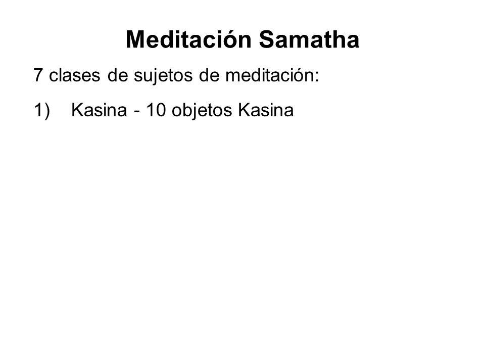 Meditación Samatha 7 clases de sujetos de meditación: 1) Kasina - 10 objetos Kasina 2)