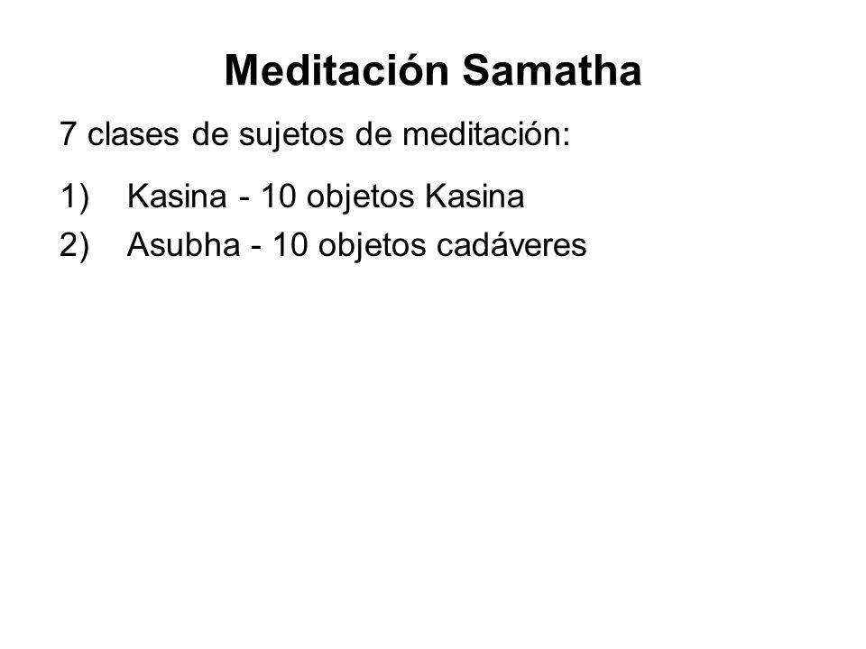 Meditación Samatha 7 clases de sujetos de meditación: 1) Kasina - 10 objetos Kasina 2) Asubha - 10 objetos cadáveres 3