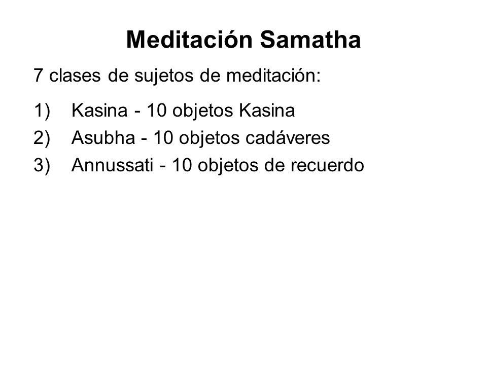 Meditación Samatha 7 clases de sujetos de meditación: 1) Kasina - 10 objetos Kasina 2) Asubha - 10 objetos cadáveres 3) Annussati - 10 objetos de recuerdo