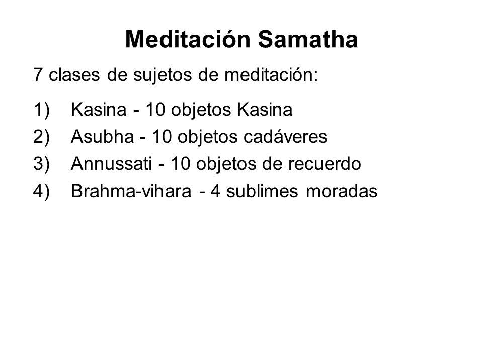 Meditación Samatha 7 clases de sujetos de meditación: 1) Kasina - 10 objetos Kasina 2) Asubha - 10 objetos cadáveres 3) Annussati - 10 objetos de recuerdo 4) Brahma-vihara - 4 sublimes moradas