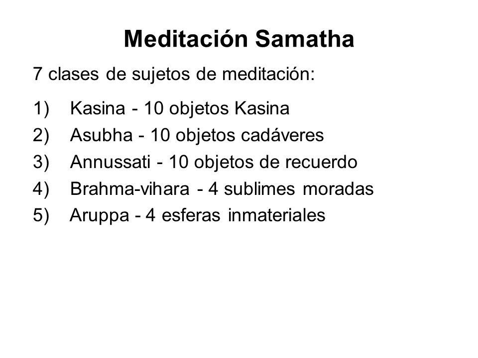 Meditación Samatha 7 clases de sujetos de meditación: 1) Kasina - 10 objetos Kasina 2) Asubha - 10 objetos cadáveres 3) Annussati - 10 objetos de recuerdo 4) Brahma-vihara - 4 sublimes moradas 5) Aruppa - 4 esferas inmateriales 6)