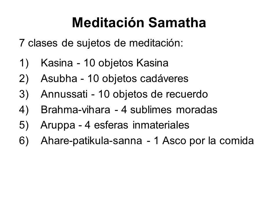 Meditación Samatha 7 clases de sujetos de meditación: 1) Kasina - 10 objetos Kasina 2) Asubha - 10 objetos cadáveres 3) Annussati - 10 objetos de recuerdo 4) Brahma-vihara - 4 sublimes moradas 5) Aruppa - 4 esferas inmateriales 6) Ahare-patikula-sanna - 1 Asco por la comida
