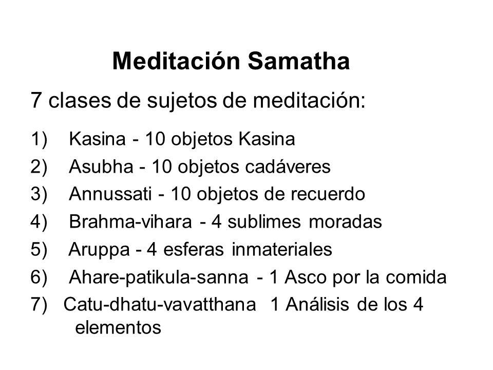 Meditación Samatha 7 clases de sujetos de meditación: 1) Kasina - 10 objetos Kasina 2) Asubha - 10 objetos cadáveres 3) Annussati - 10 objetos de recuerdo 4) Brahma-vihara - 4 sublimes moradas 5) Aruppa - 4 esferas inmateriales 6) Ahare-patikula-sanna - 1 Asco por la comida 7) Catu-dhatu-vavatthana 1 Análisis de los 4 elementos