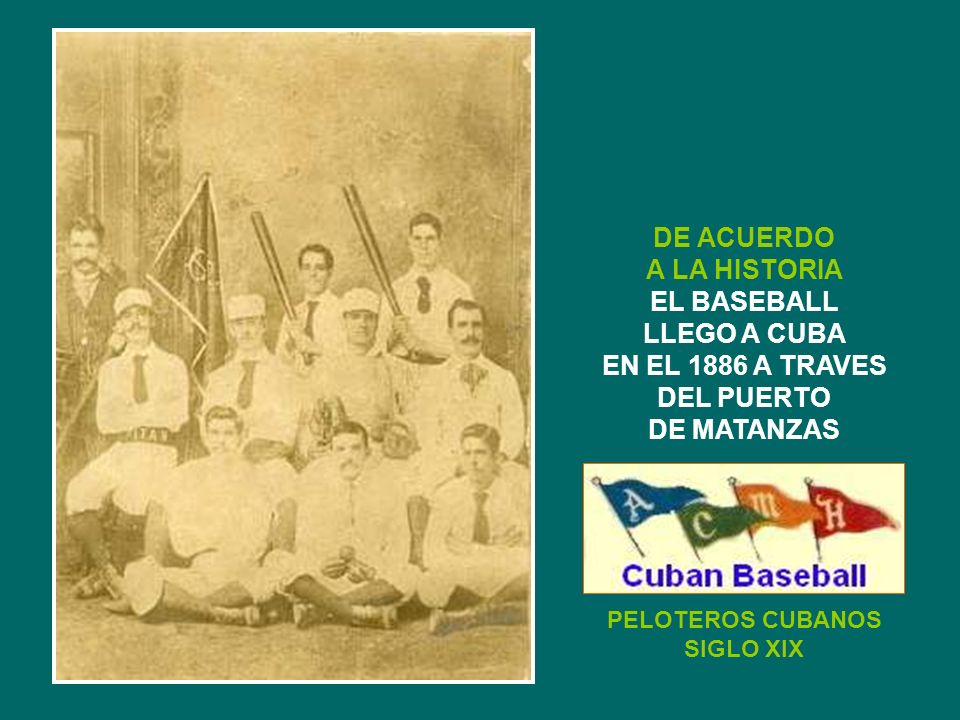 PELOTEROS CUBANOS SIGLO XIX DE ACUERDO A LA HISTORIA EL BASEBALL LLEGO A CUBA EN EL 1886 A TRAVES DEL PUERTO DE MATANZAS